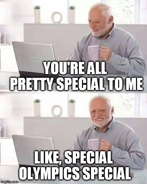 Hide the Pain Harold Meme | YOU'RE ALL PRETTY SPECIAL TO ME LIKE, SPECIAL OLYMPICS SPECIAL | image tagged in memes,hide the pain harold | made w/ Imgflip meme maker
