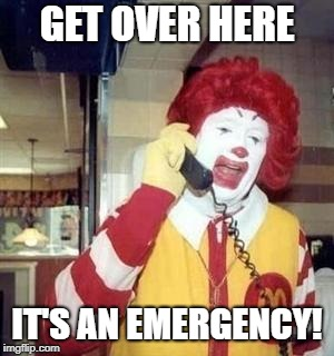 Ronald McDonald Temp | GET OVER HERE IT'S AN EMERGENCY! | image tagged in ronald mcdonald temp | made w/ Imgflip meme maker