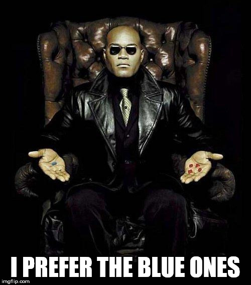 Morpheus Blue & Red Pill | I PREFER THE BLUE ONES | image tagged in morpheus blue  red pill | made w/ Imgflip meme maker