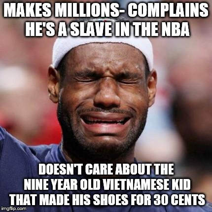 LEBRON JAMES | MAKES MILLIONS- COMPLAINS HE'S A SLAVE IN THE NBA DOESN'T CARE ABOUT THE NINE YEAR OLD VIETNAMESE KID THAT MADE HIS SHOES FOR 30 CENTS | image tagged in lebron james | made w/ Imgflip meme maker