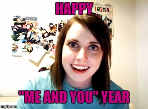 "Overly Attached Girlfriend Meme | HAPPY ""ME AND YOU"" YEAR 