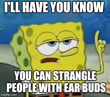 Ill Have You Know Spongebob Meme | I'LL HAVE YOU KNOW YOU CAN STRANGLE PEOPLE WITH EAR BUDS | image tagged in memes,ill have you know spongebob | made w/ Imgflip meme maker