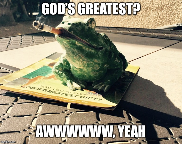 God's greatest?  | GOD'S GREATEST? AWWWWWW, YEAH | image tagged in peacefroggie,just chillin',eels,insights,thats what she said,yo momma | made w/ Imgflip meme maker
