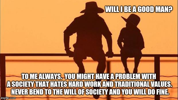 Cowboy wisdom, manhood is not wrong, just rare. | WILL I BE A GOOD MAN? TO ME ALWAYS.  YOU MIGHT HAVE A PROBLEM WITH A SOCIETY THAT HATES HARD WORK AND TRADITIONAL VALUES.  NEVER BEND TO THE | image tagged in cowboy father and son,cowboy wisdom,manhood,traditional values,be a man,cowboy way | made w/ Imgflip meme maker
