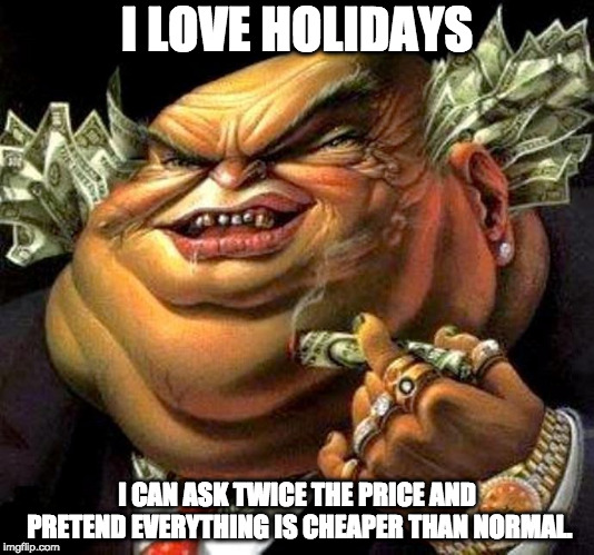 The truth about holidays. |  I LOVE HOLIDAYS; I CAN ASK TWICE THE PRICE AND PRETEND EVERYTHING IS CHEAPER THAN NORMAL. | image tagged in capitalist criminal pig | made w/ Imgflip meme maker