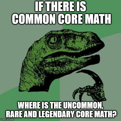 Philosoraptor Meme | IF THERE IS COMMON CORE MATH WHERE IS THE UNCOMMON, RARE AND LEGENDARY CORE MATH? | image tagged in memes,philosoraptor | made w/ Imgflip meme maker