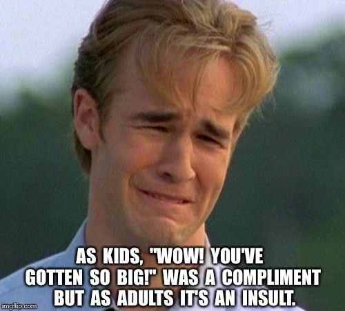 "1990s First World Problems | AS  KIDS,  ""WOW!  YOU'VE  GOTTEN  SO  BIG!""  WAS  A  COMPLIMENT  BUT  AS  ADULTS  IT'S  AN  INSULT. 