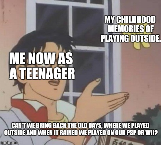 Is This A Pigeon Meme | ME NOW AS A TEENAGER MY CHILDHOOD MEMORIES OF PLAYING OUTSIDE. CAN'T WE BRING BACK THE OLD DAYS, WHERE WE PLAYED OUTSIDE AND WHEN IT RAINED  | image tagged in memes,is this a pigeon | made w/ Imgflip meme maker