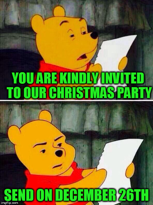 Pooh bear | YOU ARE KINDLY INVITED TO OUR CHRISTMAS PARTY SEND ON DECEMBER 26TH | image tagged in pooh bear | made w/ Imgflip meme maker