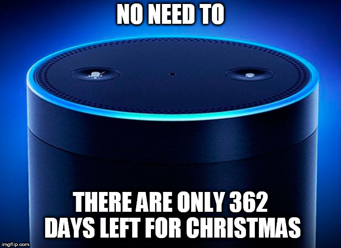 Alexa | NO NEED TO THERE ARE ONLY 362 DAYS LEFT FOR CHRISTMAS | image tagged in alexa | made w/ Imgflip meme maker