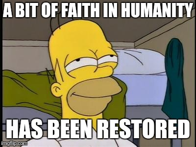 Homer satisfied | A BIT OF FAITH IN HUMANITY HAS BEEN RESTORED | image tagged in homer satisfied | made w/ Imgflip meme maker