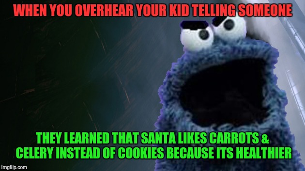 This meme is a little late for Christmas but enjoy it anyway! | WHEN YOU OVERHEAR YOUR KID TELLING SOMEONE THEY LEARNED THAT SANTA LIKES CARROTS & CELERY INSTEAD OF COOKIES BECAUSE ITS HEALTHIER | image tagged in angry cookie monster,eating healthy,cookies | made w/ Imgflip meme maker