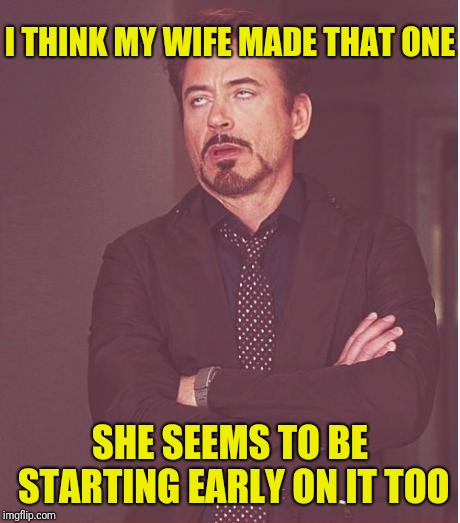 Face You Make Robert Downey Jr Meme | I THINK MY WIFE MADE THAT ONE SHE SEEMS TO BE STARTING EARLY ON IT TOO | image tagged in memes,face you make robert downey jr | made w/ Imgflip meme maker