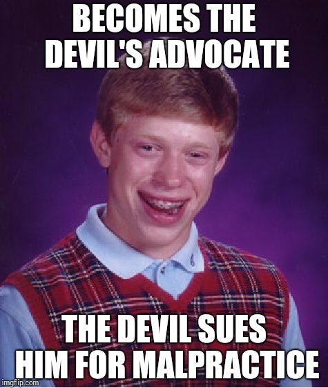 The law-abiding devil !! | BECOMES THE DEVIL'S ADVOCATE THE DEVIL SUES HIM FOR MALPRACTICE | image tagged in memes,bad luck brian | made w/ Imgflip meme maker