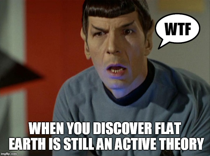 Spock WTF | WTF WHEN YOU DISCOVER FLAT EARTH IS STILL AN ACTIVE THEORY | image tagged in spock wtf,flat earth,flat earthers,space,memes,earth | made w/ Imgflip meme maker