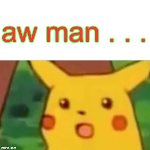 Surprised Pikachu Meme | aw man . . . | image tagged in memes,surprised pikachu | made w/ Imgflip meme maker