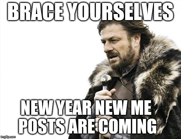 New Year New Me | BRACE YOURSELVES NEW YEAR NEW ME   POSTS ARE COMING | image tagged in memes,brace yourselves x is coming,new year,me,resolutions,happy | made w/ Imgflip meme maker