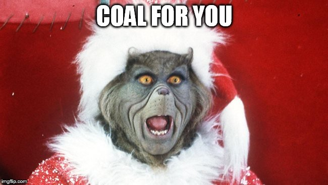 Grinch Santa Yelling | COAL FOR YOU | image tagged in grinch santa yelling | made w/ Imgflip meme maker
