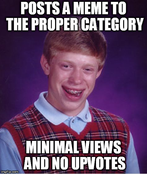 Bad Luck Brian Meme | POSTS A MEME TO THE PROPER CATEGORY MINIMAL VIEWS AND NO UPVOTES | image tagged in memes,bad luck brian,imgflip,imgflip mods | made w/ Imgflip meme maker