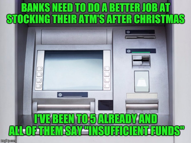 "BANKS NEED TO DO A BETTER JOB AT STOCKING THEIR ATM'S AFTER CHRISTMAS; I'VE BEEN TO 5 ALREADY AND ALL OF THEM SAY ""INSUFFICIENT FUNDS"" 