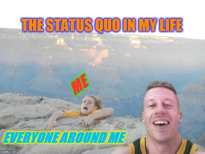 I could fall off of a cliff and no one would notice until the laundry piled up. | ME EVERYONE AROUND ME THE STATUS QUO IN MY LIFE | image tagged in hanging off a cliff,nixieknox,memes | made w/ Imgflip meme maker