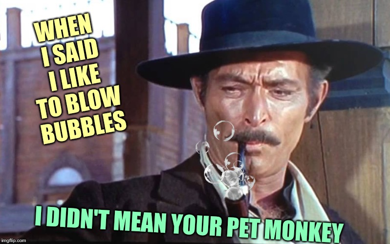 Tough guy | WHEN I SAID I LIKE TO BLOW BUBBLES I DIDN'T MEAN YOUR PET MONKEY | image tagged in bubbles | made w/ Imgflip meme maker