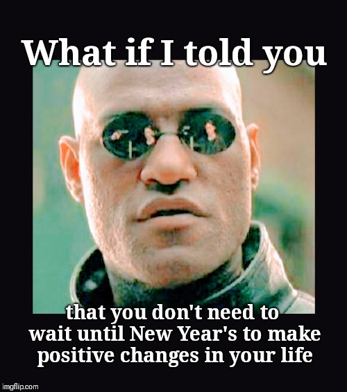 Don't wait to be great |  What if I told you; that you don't need to wait until New Year's to make positive changes in your life | image tagged in what if i told you,new years resolutions,positive,changes,do it,matrix morpheus | made w/ Imgflip meme maker