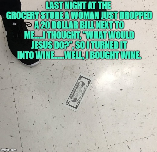 "LAST NIGHT AT THE GROCERY STORE A WOMAN JUST DROPPED A 20 DOLLAR BILL NEXT TO ME.....I THOUGHT, ""WHAT WOULD JESUS DO?"", SO I TURNED IT INTO  