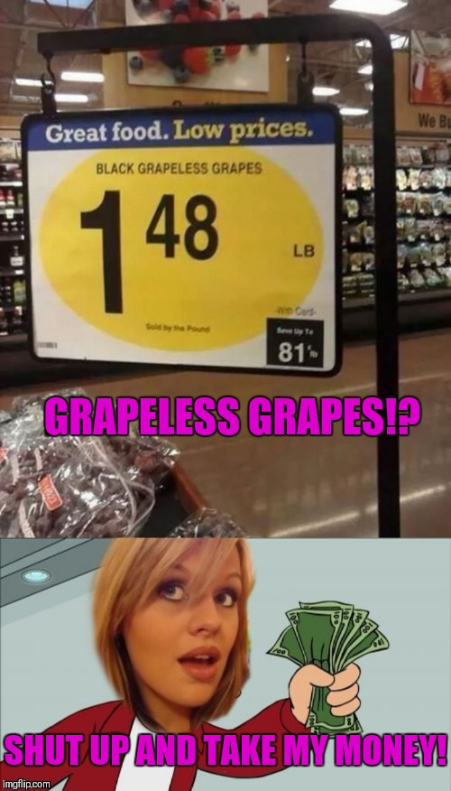 Dumb Blonde Buys Grapes | GRAPELESS GRAPES!? SHUT UP AND TAKE MY MONEY! | image tagged in memes,funny,dumb blonde,shut up and take my money fry,you had one job,fails | made w/ Imgflip meme maker