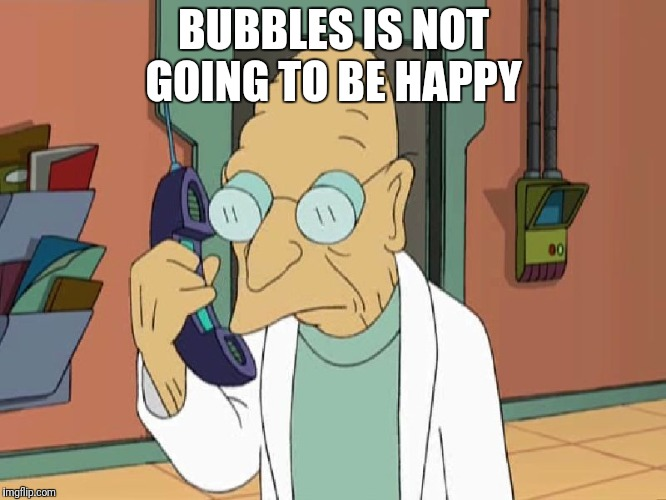 Professor Farnsworth To Shreds | BUBBLES IS NOT GOING TO BE HAPPY | image tagged in professor farnsworth to shreds | made w/ Imgflip meme maker
