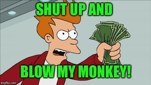 Shut Up And Take My Money Fry Meme | SHUT UP AND BLOW MY MONKEY! | image tagged in memes,shut up and take my money fry | made w/ Imgflip meme maker