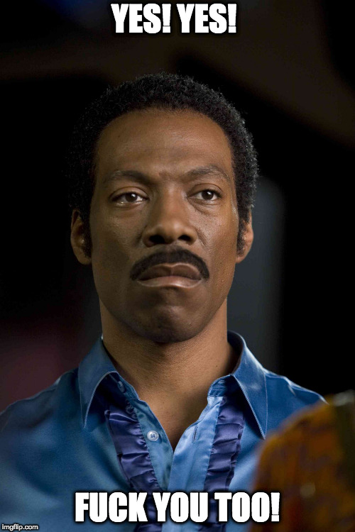 Eddie murphy | YES! YES! F**K YOU TOO! | image tagged in eddie murphy | made w/ Imgflip meme maker