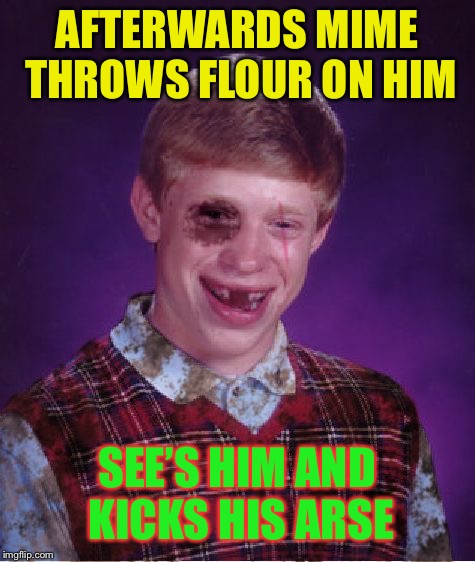 Beat-up Bad Luck Brian | AFTERWARDS MIME THROWS FLOUR ON HIM SEE'S HIM AND KICKS HIS ARSE | image tagged in beat-up bad luck brian | made w/ Imgflip meme maker