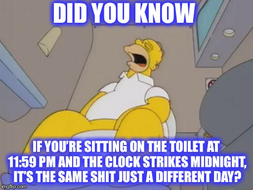 The more you know... | DID YOU KNOW IF YOU'RE SITTING ON THE TOILET AT 11:59 PM AND THE CLOCK STRIKES MIDNIGHT, IT'S THE SAME SHIT JUST A DIFFERENT DAY? | image tagged in homer simpson toilet,same shit different day,toilet humor | made w/ Imgflip meme maker