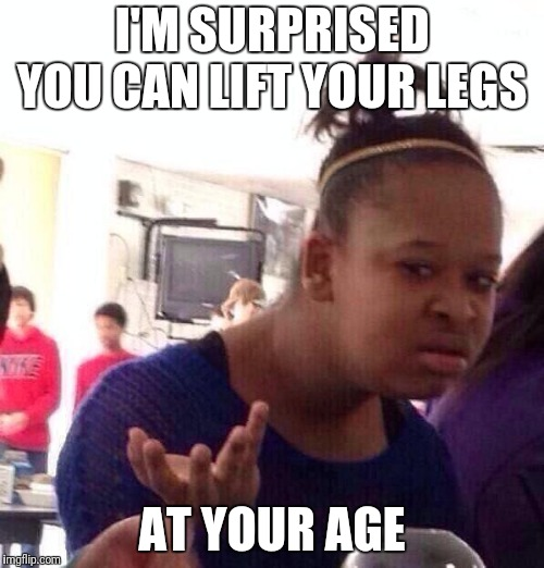 Black Girl Wat Meme | I'M SURPRISED YOU CAN LIFT YOUR LEGS AT YOUR AGE | image tagged in memes,black girl wat | made w/ Imgflip meme maker