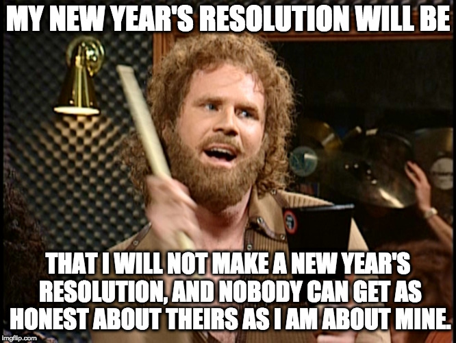 new year resolution | MY NEW YEAR'S RESOLUTION WILL BE THAT I WILL NOT MAKE A NEW YEAR'S RESOLUTION, AND NOBODY CAN GET AS HONEST ABOUT THEIRS AS I AM ABOUT MINE. | image tagged in new year resolution | made w/ Imgflip meme maker