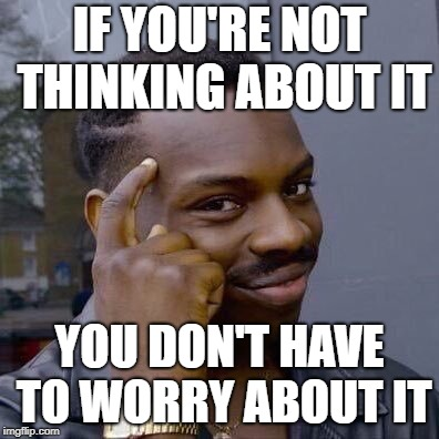 Thinking Black Guy |  IF YOU'RE NOT THINKING ABOUT IT; YOU DON'T HAVE TO WORRY ABOUT IT | image tagged in thinking black guy | made w/ Imgflip meme maker