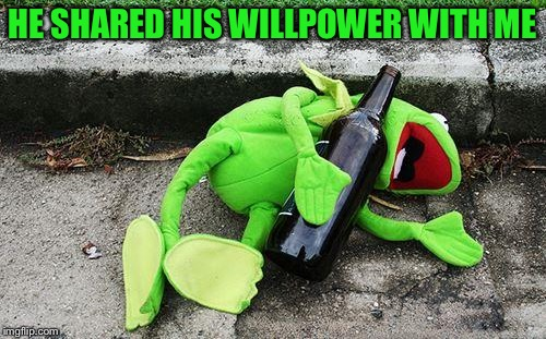 Drunk Kermit | HE SHARED HIS WILLPOWER WITH ME | image tagged in drunk kermit | made w/ Imgflip meme maker