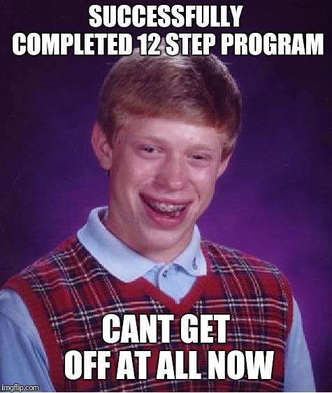Bad Luck Brian Meme | SUCCESSFULLY COMPLETED 12 STEP PROGRAM CANT GET OFF AT ALL NOW | image tagged in memes,bad luck brian | made w/ Imgflip meme maker