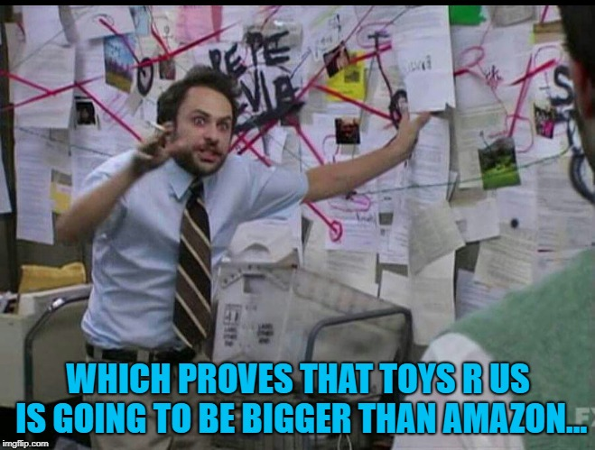 Trying to explain | WHICH PROVES THAT TOYS R US IS GOING TO BE BIGGER THAN AMAZON... | image tagged in trying to explain | made w/ Imgflip meme maker
