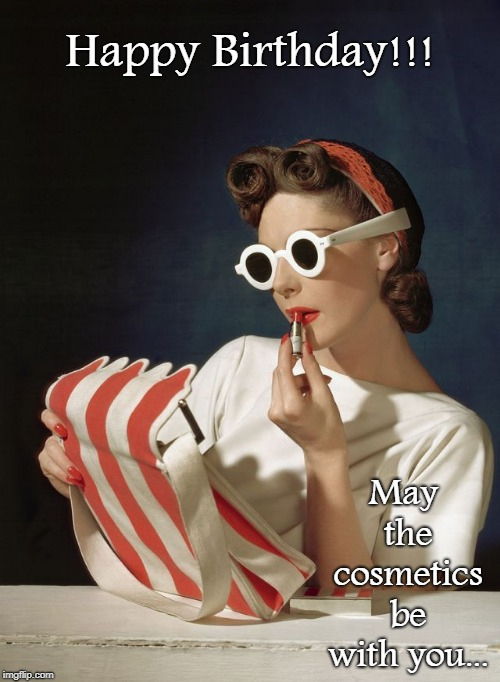 Happy Birthday... | Happy Birthday!!! May the cosmetics be with you... | image tagged in cosmetics,be,you,happy birthday | made w/ Imgflip meme maker