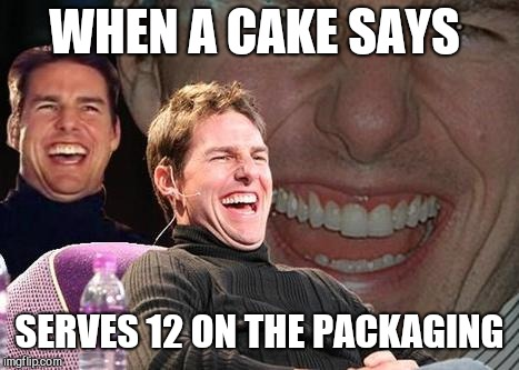 Tom Cruise laugh | WHEN A CAKE SAYS SERVES 12 ON THE PACKAGING | image tagged in tom cruise laugh | made w/ Imgflip meme maker
