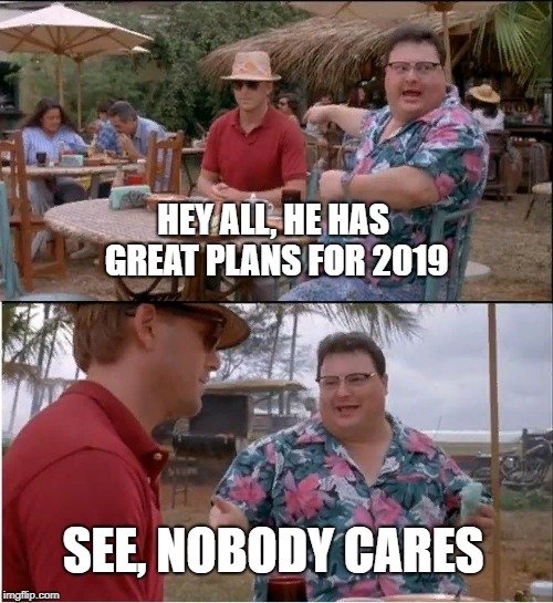sadness generator lvl80 | HEY ALL, HE HAS GREAT PLANS FOR 2019 SEE, NOBODY CARES | image tagged in memes,see nobody cares | made w/ Imgflip meme maker