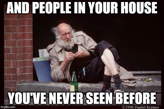 homeless man drinking | AND PEOPLE IN YOUR HOUSE YOU'VE NEVER SEEN BEFORE | image tagged in homeless man drinking | made w/ Imgflip meme maker