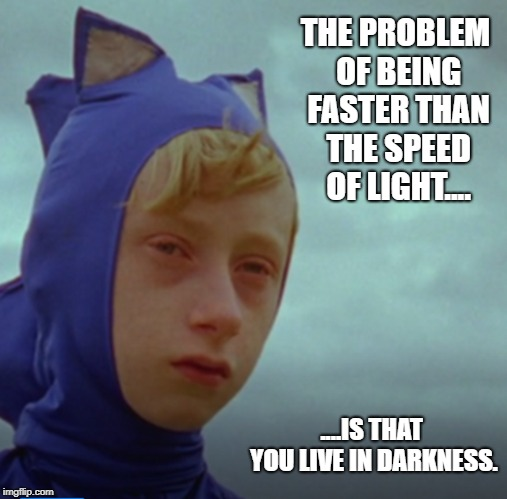 Sonic Faster Then Light Meme | THE PROBLEM OF BEING FASTER THAN THE SPEED OF LIGHT.... ....IS THAT YOU LIVE IN DARKNESS. | image tagged in sonic the hedgehog,faster,light,funny | made w/ Imgflip meme maker