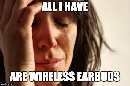 First World Problems Meme | ALL I HAVE ARE WIRELESS EARBUDS | image tagged in memes,first world problems | made w/ Imgflip meme maker