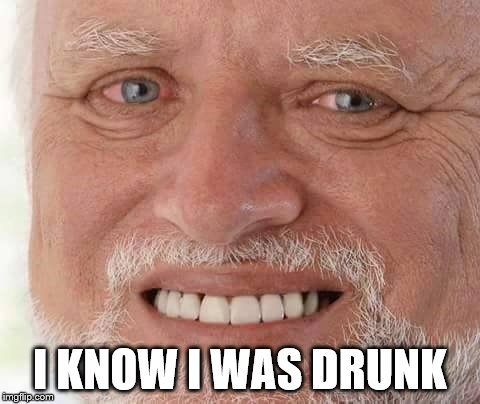 harold smiling | I KNOW I WAS DRUNK | image tagged in harold smiling | made w/ Imgflip meme maker