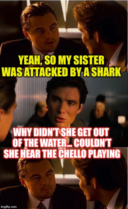 Inception Meme | YEAH, SO MY SISTER WAS ATTACKED BY A SHARK WHY DIDN'T SHE GET OUT OF THE WATER... COULDN'T SHE HEAR THE CHELLO PLAYING | image tagged in memes,inception | made w/ Imgflip meme maker