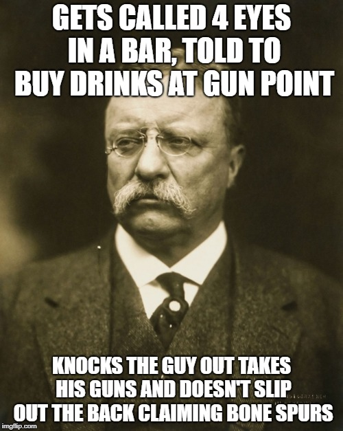 teddy roosevelt |  GETS CALLED 4 EYES IN A BAR, TOLD TO BUY DRINKS AT GUN POINT; KNOCKS THE GUY OUT TAKES HIS GUNS AND DOESN'T SLIP OUT THE BACK CLAIMING BONE SPURS | image tagged in teddy roosevelt,AdviceAnimals | made w/ Imgflip meme maker