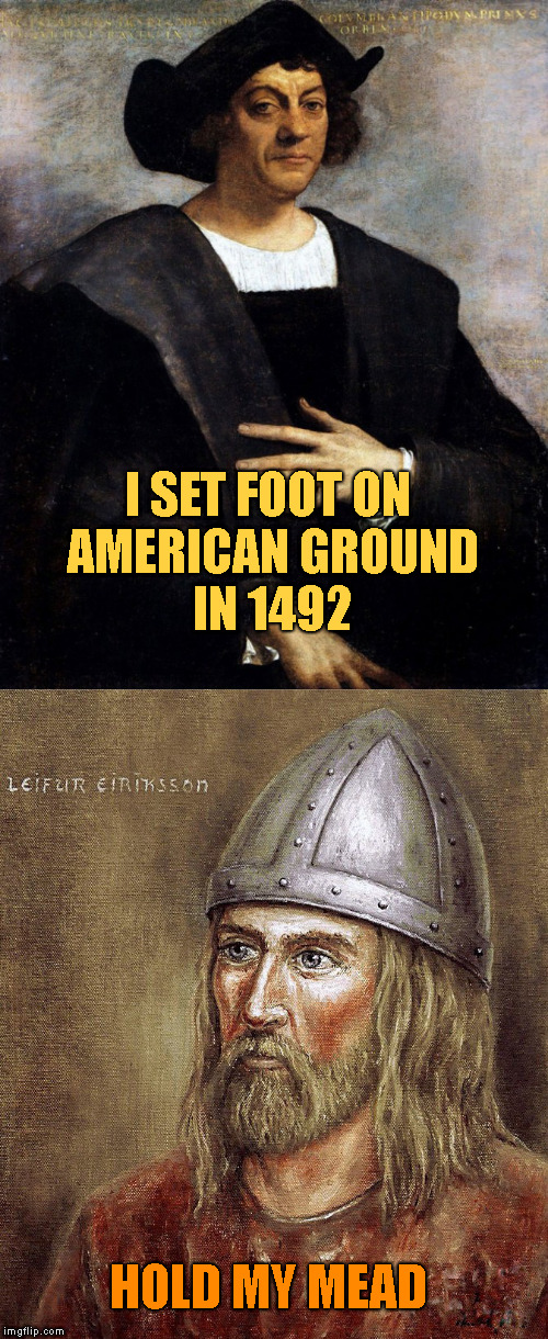 The Discovery of America |  I SET FOOT ON AMERICAN GROUND    IN 1492; HOLD MY MEAD | image tagged in memes,christopher columbus,leif ericson,leif erikson,mead,vikings | made w/ Imgflip meme maker